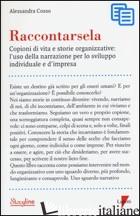 RACCONTARSELA. COPIONI DI VITA E STORIE ORGANIZZATIVE: L'USO DELLA NARRAZIONE PE - COSSO ALESSANDRA
