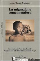 MIGRAZIONE COME METAFORA (LA) - METRAUX JEAN-CLAUDE; D'ANGIO' A. (CUR.)