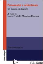 PSICOANALISI E SCHIZOFRENIA. UN QUADRO IN DIVENIRE - CORBELLI L. (CUR.); FONTANA M. (CUR.)