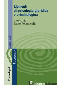ELEMENTI DI PSICOLOGIA GIURIDICA E CRIMINOLOGICA - PETRUCCELLI I. (CUR.)