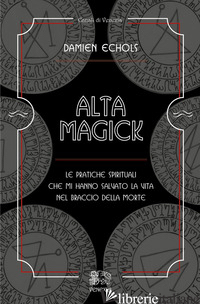ALTA MAGICK. LE PRATICHE SPIRITUALI CHE MI HANNO SALVATO LA VITA NEL BRACCIO DEL - ECHOLS DAMIEN; FUSCO S. (CUR.)