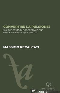 CONVERTIRE LA PULSIONE? SUL PROCESSO DI SOGGETTIVAZIONE NELL'ESPERIENZA DELL'ANA - RECALCATI MASSIMO; ACCARDI C. (CUR.); PANICO A. (CUR.)