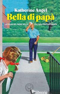 BELLA DI PAPA'. LA FIGURA DEL PADRE NELLA CULTURA CONTEMPORANEA - ANGEL KATHERINE