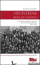 VENTOTENE, ISOLA DI CONFINO. CONFINATI POLITICI E ISOLANI SOTTO LE LEGGI SPECIAL - GARGIULO FILOMENA; PARODI M. (CUR.)