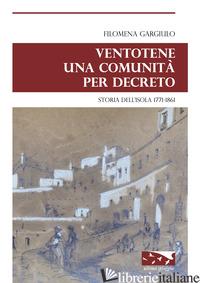 VENTOTENE UNA COMUNITA' PER DECRETO. STORIA DELL'ISOLA 1771-1861 - GARGIULO FILOMENA