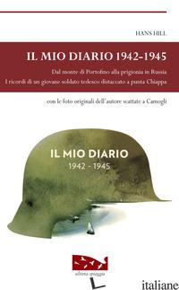 MIO DIARIO 1942-1945. DAL MONTE DI PORTOFINO ALLA PRIGIONIA IN RUSSIA. I RICORDI - HILL HANS; BORA M. (CUR.)