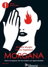 MORGANA. STORIE DI RAGAZZE CHE TUA MADRE NON APPROVEREBBE - MURGIA MICHELA; TAGLIAFERRI CHIARA