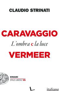 CARAVAGGIO E VERMEER. L'OMBRA E LA LUCE - STRINATI CLAUDIO