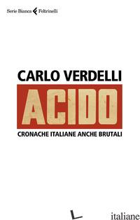 ACIDO. CRONACHE ITALIANE ANCHE BRUTALI - VERDELLI CARLO