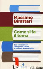 COME SI FA IL TEMA. CON UNA SEZIONE SULLA PROVA SCRITTA DI ITALIANO ALLA MATURIT - BIRATTARI MASSIMO