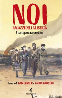 NOI RAGAZZI DELLA LIBERTA'. I PARTIGIANI RACCONTANO - LERNER G. (CUR.); GNOCCHI L. (CUR.)