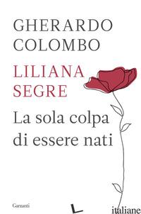 SOLA COLPA DI ESSERE NATI (LA) - COLOMBO GHERARDO; SEGRE LILIANA