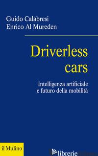 DRIVERLESS CARS. INTELLIGENZA ARTIFICIALE E FUTURO DELLA MOBILITA' - CALABRESI GUIDO; AL MUREDEN ENRICO