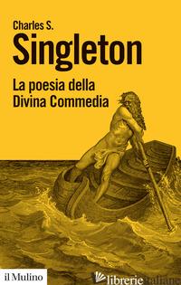 POESIA DELLA DIVINA COMMEDIA (LA) - SINGLETON CHARLES S.
