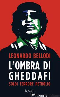 OMBRA DI GHEDDAFI. SOLDI, TERRORE, PETROLIO (L') - BELLODI LEONARDO