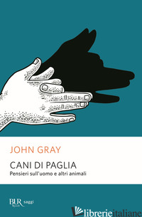 CANI DI PAGLIA. PENSIERI SULL'UOMO E ALTRI ANIMALI - GRAY JOHN NICHOLAS