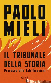 TRIBUNALE DELLA STORIA. PROCESSO ALLE FALSIFICAZIONI (IL) - MIELI PAOLO