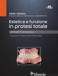 ESTETICA E FUNZIONE IN PROTESI TOTALE. PROSPETTIVE DIGITALI - VENEZIA PIERO; CASUCCI ALESSIO; LA CASELLA PASQUALE; IELASI ALESSANDRO
