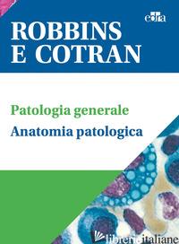 ROBBINS E COTRAN. LE BASI PATOLOGICHE DELLE MALATTIE + TEST DI AUTOVALUTAZIONE + - KUMAR V.; ABBAS A. K.; ASTER J. C.
