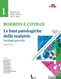 ROBBINS E CONTRAN. LE BASI PATOLOGICHE DELLE MALATTIE. VOL. 1: PATOLOGIA GENERAL - KUMAR VINAY; ABBAS ABUL K.; ASTER JON C.