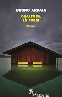 QUALCOSA, LA' FUORI - ARPAIA BRUNO
