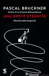 BREVE ETERNITA'. FILOSOFIA DELLA LONGEVITA' (UNA) - BRUCKNER PASCAL