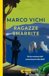 RAGAZZE SMARRITE. UN'AVVENTURA DEL COMMISSARIO BORDELLI - VICHI MARCO