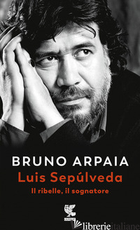 LUIS SEPULVEDA. IL RIBELLE, IL SOGNATORE - ARPAIA BRUNO