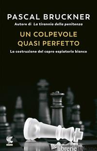 COLPEVOLE QUASI PERFETTO. LA COSTRUZIONE DEL CAPRO ESPIATORIO BIANCO (UN) - BRUCKNER PASCAL