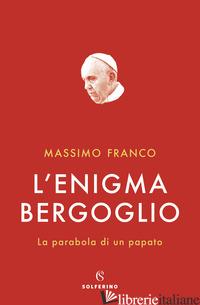 ENIGMA BERGOGLIO. LA PARABOLA DI UN PAPATO (L') - FRANCO MASSIMO