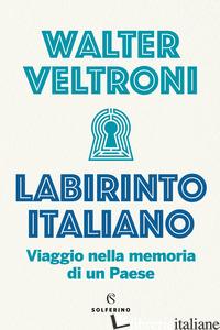 LABIRINTO ITALIANO. VIAGGIO NELLA MEMORIA DI UN PAESE - VELTRONI WALTER