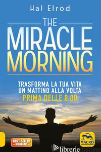 MIRACLE MORNING. TRASFORMA LA TUA VITA UN MATTINO ALLA VOLTA PRIMA DELLE 8:00. N - ELROD HAL