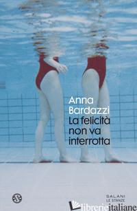 FELICITA' NON VA INTERROTTA (LA) - BARDAZZI ANNA