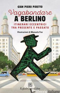 VAGABONDARE A BERLINO. ITINERARI ECCENTRICI TRA PRESENTE - PIRETTO GIAN PIERO