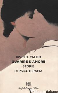 GUARIRE D'AMORE. STORIE DI PSICOTERAPIA - YALOM IRVIN D.