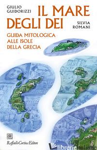 MARE DEGLI DEI. GUIDA MITOLOGICA ALLE ISOLE DELLA GRECIA (IL) - GUIDORIZZI GIULIO; ROMANI SILVIA