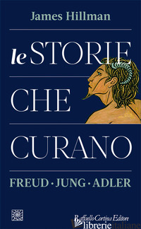 STORIE CHE CURANO. FREUD, JUNG, ADLER (LE) - HILLMAN JAMES