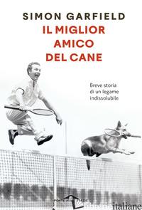 MIGLIOR AMICO DEL CANE. BREVE STORIA DI UN LEGAME INDISSOLUBILE (IL) - GARFIELD SIMON