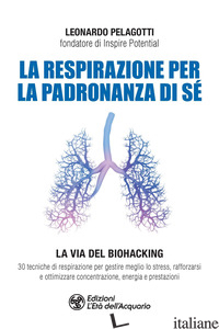 RESPIRAZIONE PER LA PADRONANZA DI SE'. LA VIA DEL BIOHACKING. 30 TECNICHE DI RES - PELAGOTTI LEONARDO