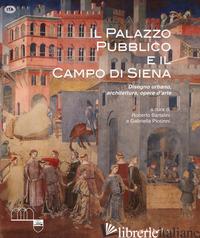 PALAZZO PUBBLICO E IL CAMPO DI SIENA. DISEGNO URBANO, ARCHITETTURA, OPERE D'ARTE - BARTALINI R. (CUR.); PICCINNI G. (CUR.)