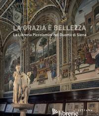 GRAZIA E' BELLEZZA. LA LIBRERIA PICCOLOMINI NEL DUOMO DI SIENA (LA) - BARZANTI R. (CUR.); CACIORGNA M. (CUR.)