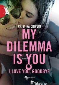 I LOVE YOU, GOODBYE. MY DILEMMA IS YOU - CHIPERI CRISTINA