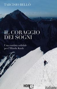 CORAGGIO DEI SOGNI. UNA CORDATA SOLIDALE PER L'HINDU KUSH (IL) - BELLO' TARCISIO