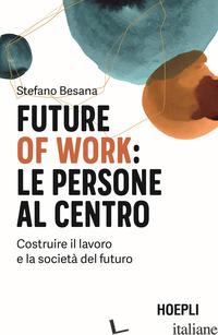 FUTURE OF WORK: LE PERSONE AL CENTRO. COSTRUIRE IL LAVORO E LA SOCIETA' DEL FUTU - BESANA STEFANO