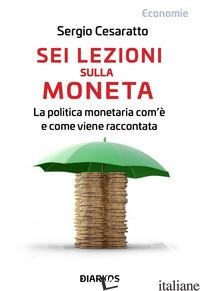 SEI LEZIONI SU MONETA E POLITICA MONETARIA - CESARATTO SERGIO