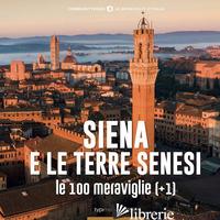 SIENA E LE TERRE SENESI, LE 100 MERAVIGLIE (+1) - MUZZI FABIO; MAGRINI D. (CUR.)