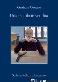 PISTOLA IN VENDITA (UNA) - GREENE GRAHAM; SCARPA D. (CUR.)