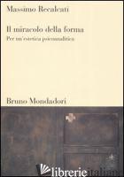 MIRACOLO DELLA FORMA. PER UN'ESTETICA PSICOANALITICA (IL) - RECALCATI MASSIMO