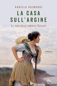 CASA SULL'ARGINE. LA SAGA DELLA FAMIGLIA CASADIO (LA) - RAIMONDI DANIELA