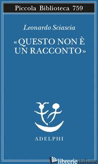 «QUESTO NON E' UN RACCONTO». SCRITTI PER IL CINEMA E SUL CINEMA - SCIASCIA LEONARDO; SQUILLACIOTI P. (CUR.)
